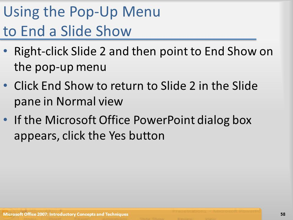 Using the Pop-Up Menu to End a Slide Show Right-click Slide 2 and then point to End Show on the pop-up menu Click End Show to return to Slide 2 in the