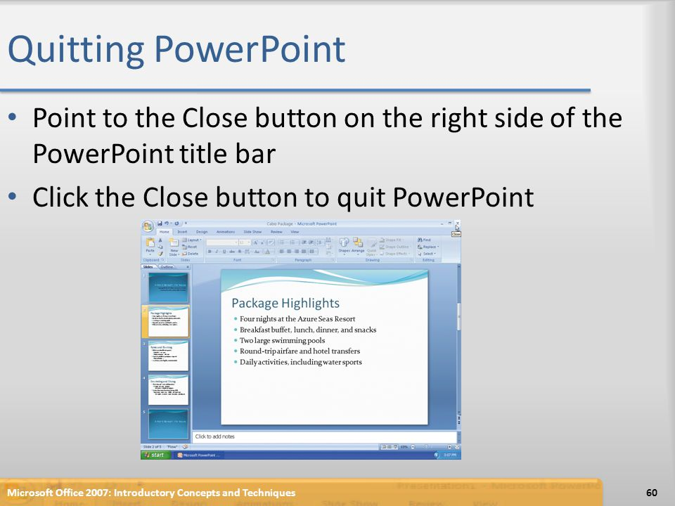Quitting PowerPoint Point to the Close button on the right side of the PowerPoint title bar Click the Close button to quit PowerPoint Microsoft Office