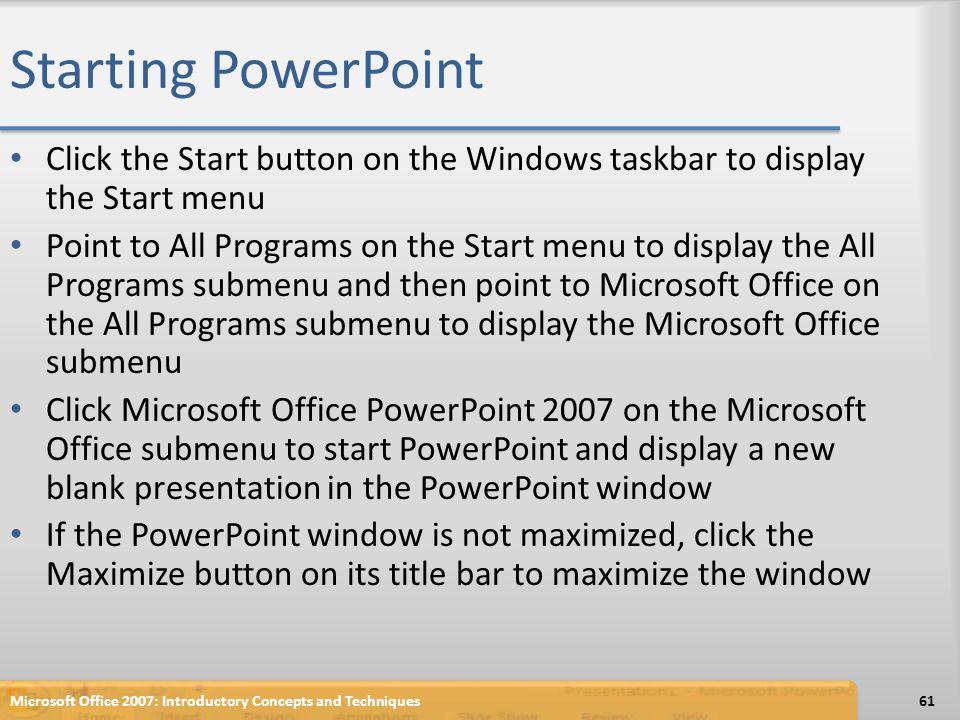 Starting PowerPoint Click the Start button on the Windows taskbar to display the Start menu Point to All Programs on the Start menu to display the All