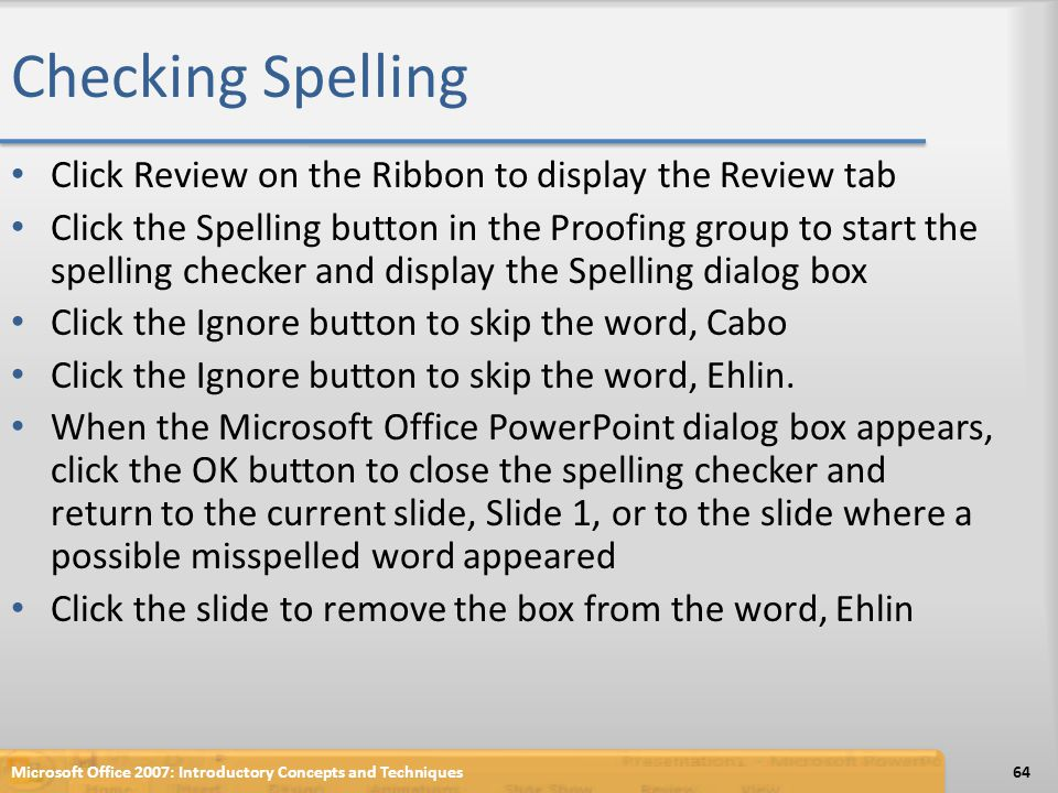 Checking Spelling Click Review on the Ribbon to display the Review tab Click the Spelling button in the Proofing group to start the spelling checker a