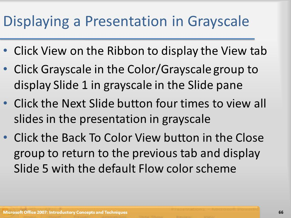 Displaying a Presentation in Grayscale Click View on the Ribbon to display the View tab Click Grayscale in the Color/Grayscale group to display Slide