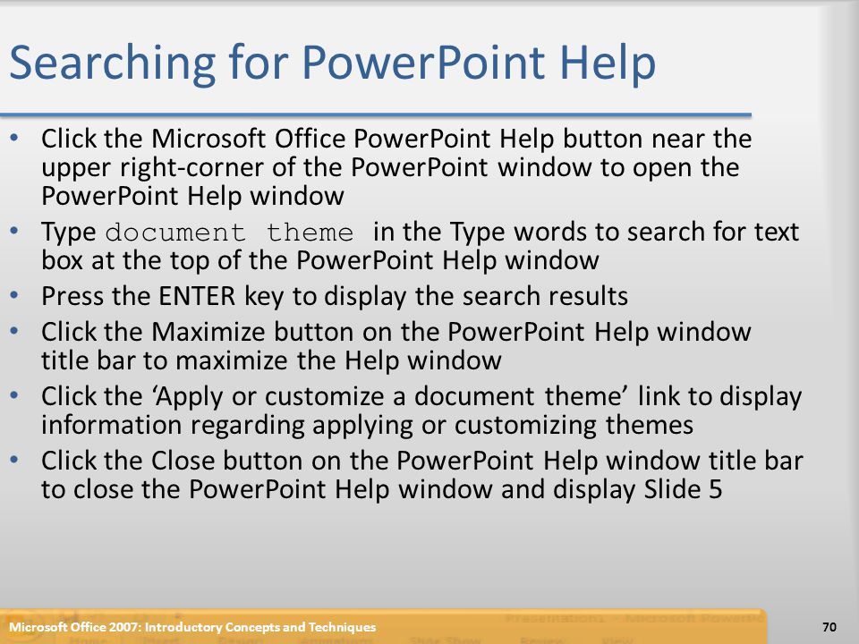 Searching for PowerPoint Help Click the Microsoft Office PowerPoint Help button near the upper right-corner of the PowerPoint window to open the Power