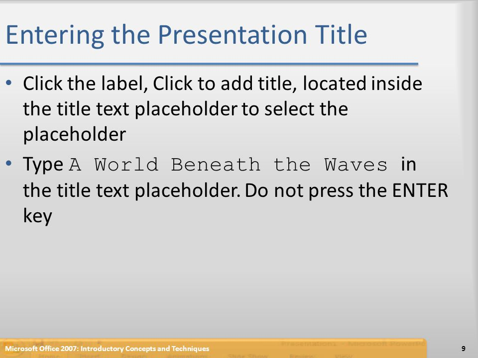 Entering the Presentation Title Microsoft Office 2007: Introductory Concepts and Techniques10