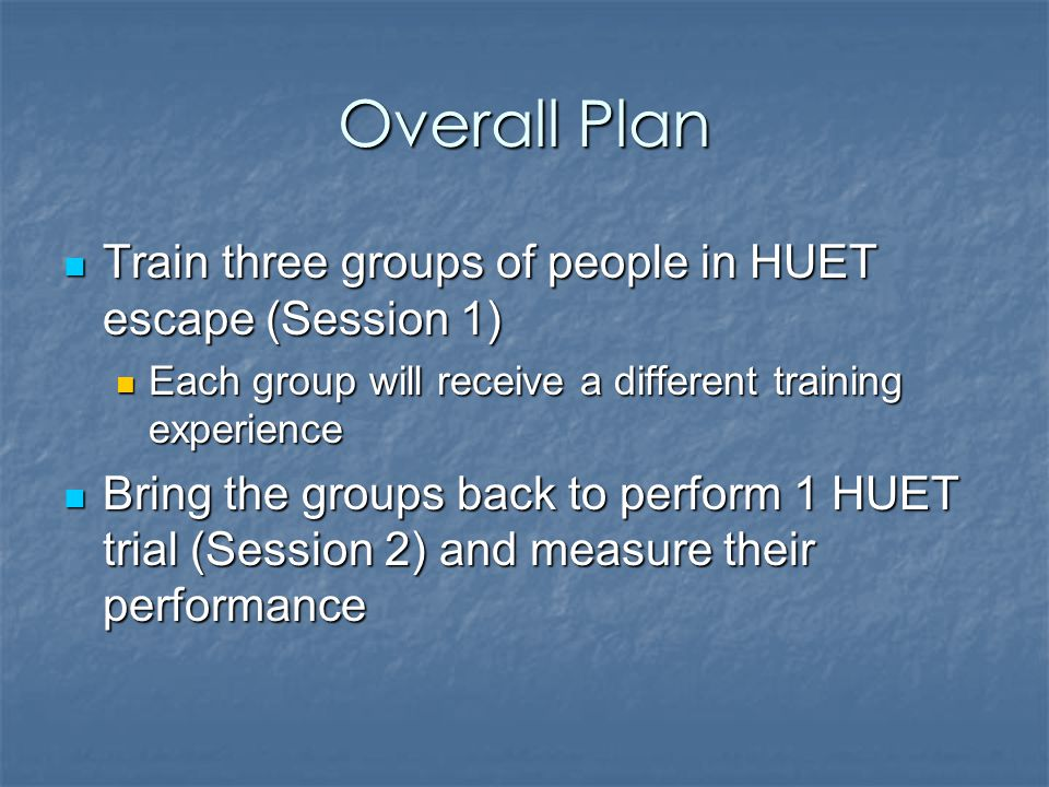 Overall Plan Train three groups of people in HUET escape (Session 1) Train three groups of people in HUET escape (Session 1) Each group will receive a different training experience Each group will receive a different training experience Bring the groups back to perform 1 HUET trial (Session 2) and measure their performance Bring the groups back to perform 1 HUET trial (Session 2) and measure their performance