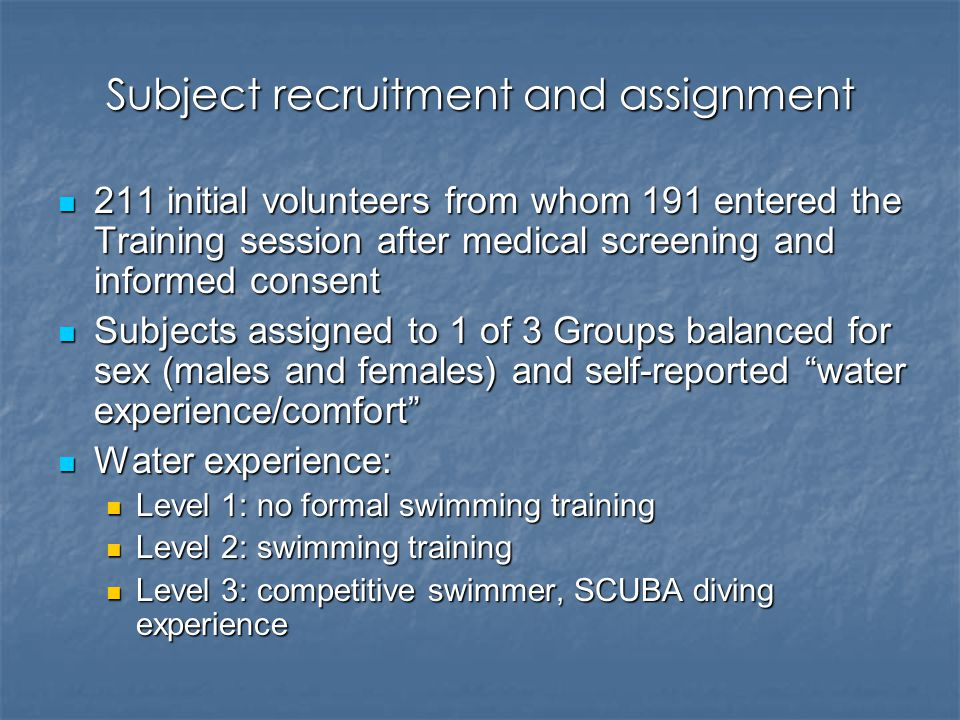 Subject recruitment and assignment 211 initial volunteers from whom 191 entered the Training session after medical screening and informed consent 211 initial volunteers from whom 191 entered the Training session after medical screening and informed consent Subjects assigned to 1 of 3 Groups balanced for sex (males and females) and self-reported water experience/comfort Subjects assigned to 1 of 3 Groups balanced for sex (males and females) and self-reported water experience/comfort Water experience: Water experience: Level 1: no formal swimming training Level 1: no formal swimming training Level 2: swimming training Level 2: swimming training Level 3: competitive swimmer, SCUBA diving experience Level 3: competitive swimmer, SCUBA diving experience