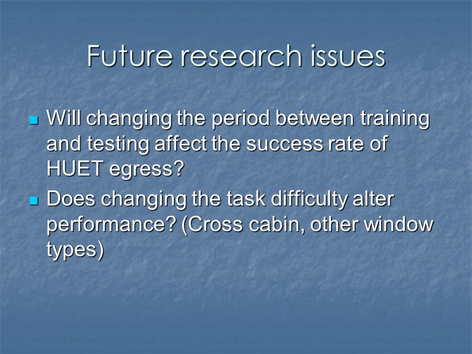 Future research issues Will changing the period between training and testing affect the success rate of HUET egress.