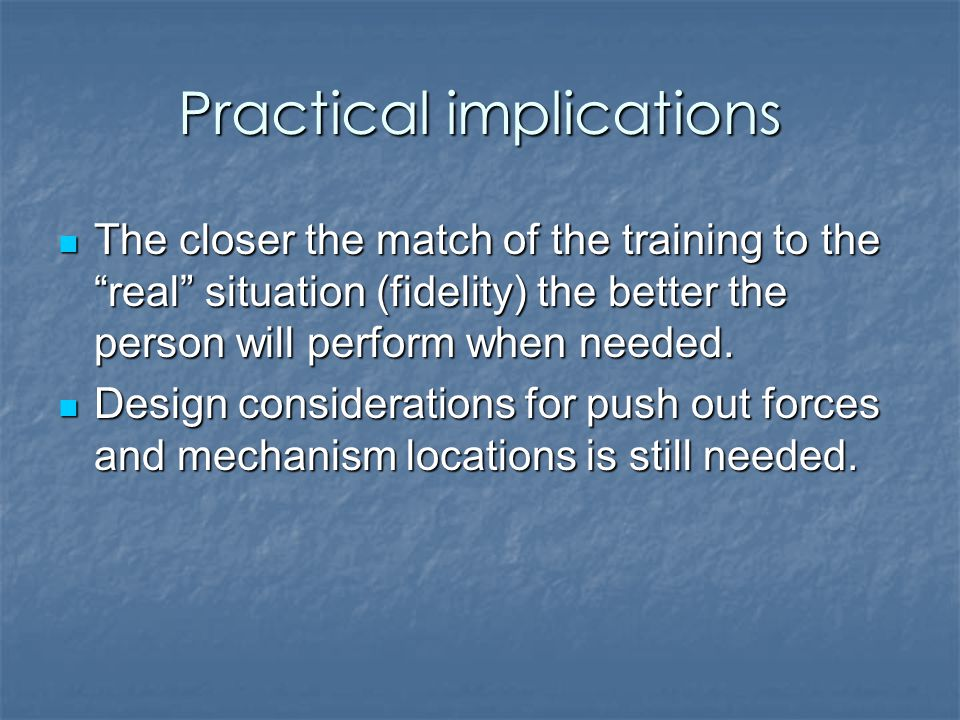 Practical implications The closer the match of the training to the real situation (fidelity) the better the person will perform when needed.