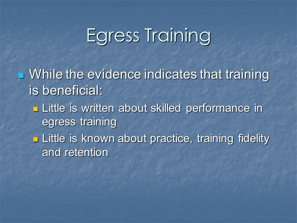 Egress Training While the evidence indicates that training is beneficial: While the evidence indicates that training is beneficial: Little is written