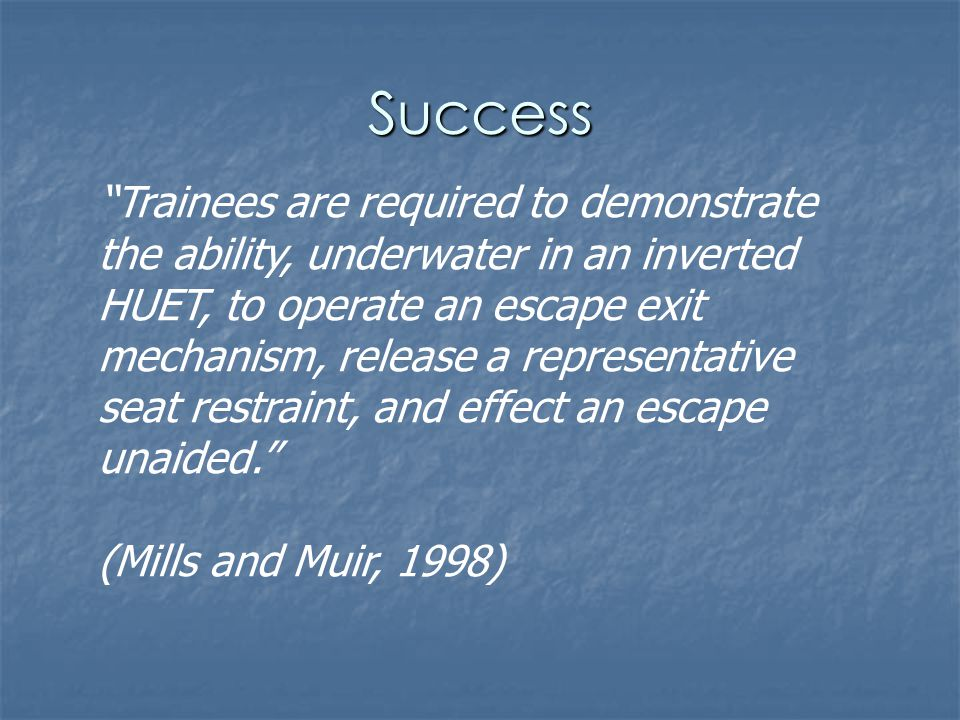 Success Trainees are required to demonstrate the ability, underwater in an inverted HUET, to operate an escape exit mechanism, release a representative seat restraint, and effect an escape unaided.