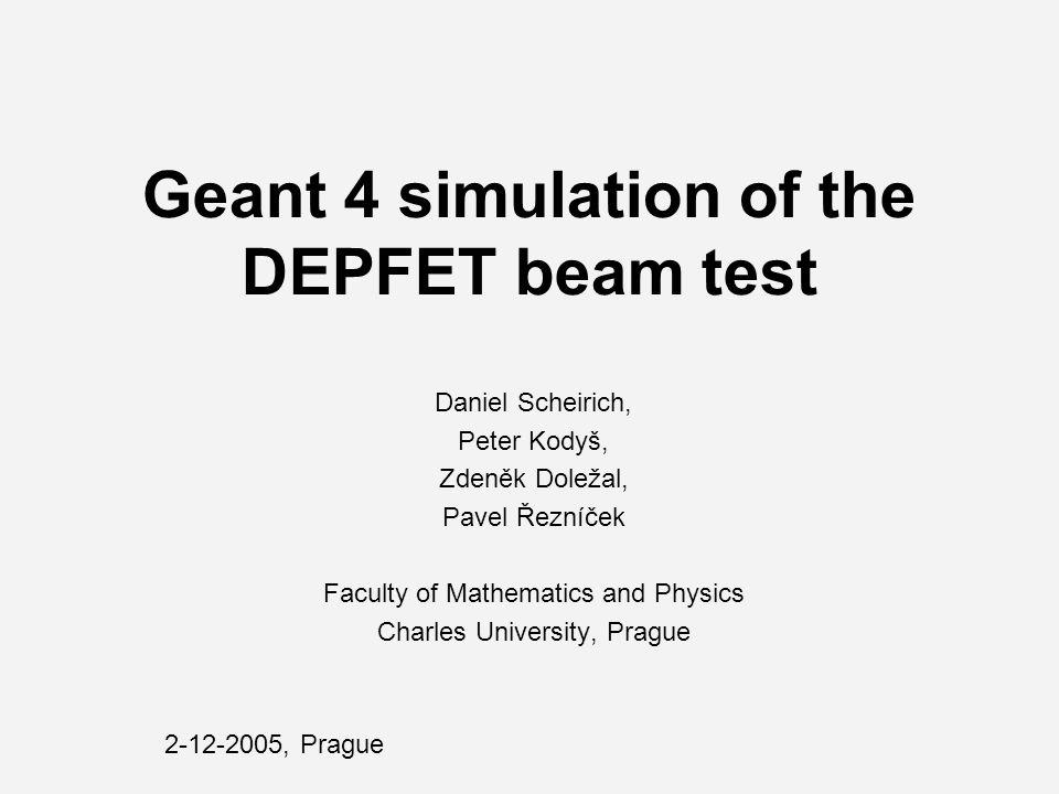 Geant 4 simulation of the DEPFET beam test Daniel Scheirich, Peter Kodyš, Zdeněk Doležal, Pavel Řezníček Faculty of Mathematics and Physics Charles University, Prague 2-12-2005, Prague