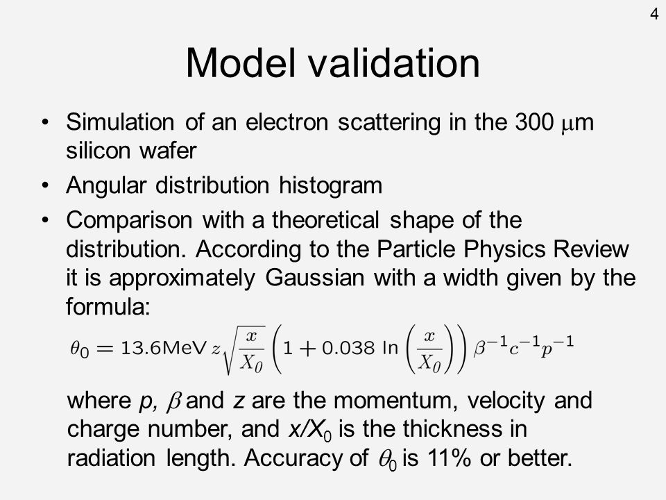 Model validation Simulation of an electron scattering in the 300 m silicon wafer Angular distribution histogram Comparison with a theoretical shape of the distribution.