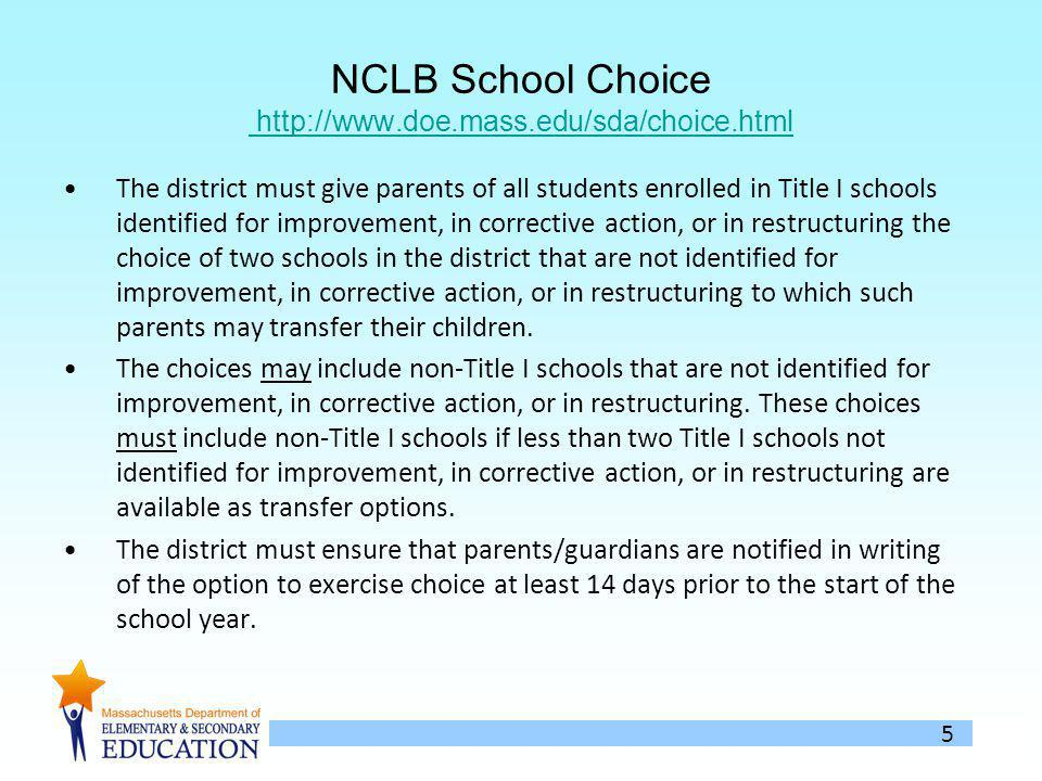 5 NCLB School Choice http://www.doe.mass.edu/sda/choice.html http://www.doe.mass.edu/sda/choice.html The district must give parents of all students enrolled in Title I schools identified for improvement, in corrective action, or in restructuring the choice of two schools in the district that are not identified for improvement, in corrective action, or in restructuring to which such parents may transfer their children.