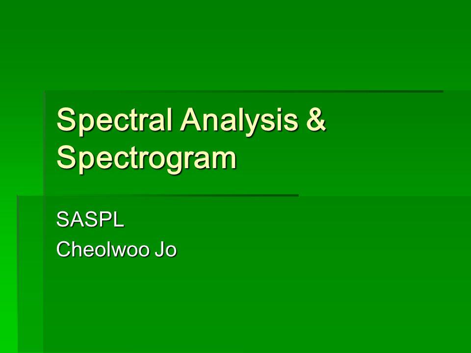 Spectral Analysis & Spectrogram SASPL Cheolwoo Jo