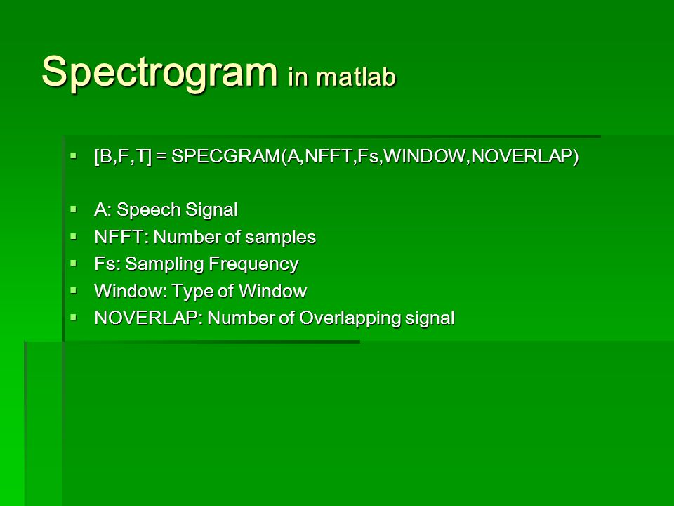 Spectrogram in matlab [B,F,T] = SPECGRAM(A,NFFT,Fs,WINDOW,NOVERLAP) [B,F,T] = SPECGRAM(A,NFFT,Fs,WINDOW,NOVERLAP) A: Speech Signal A: Speech Signal NFFT: Number of samples NFFT: Number of samples Fs: Sampling Frequency Fs: Sampling Frequency Window: Type of Window Window: Type of Window NOVERLAP: Number of Overlapping signal NOVERLAP: Number of Overlapping signal