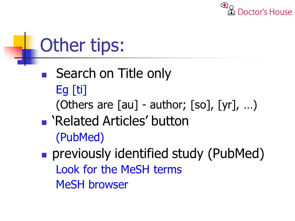 Other tips: Search on Title only Eg [ti] (Others are [au] - author; [so], [yr], …) Related Articles button (PubMed) previously identified study (PubMed) Look for the MeSH terms MeSH browser