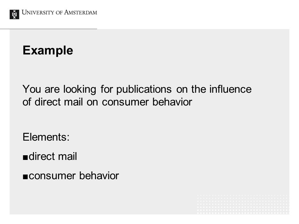 Example You are looking for publications on the influence of direct mail on consumer behavior Elements: direct mail consumer behavior