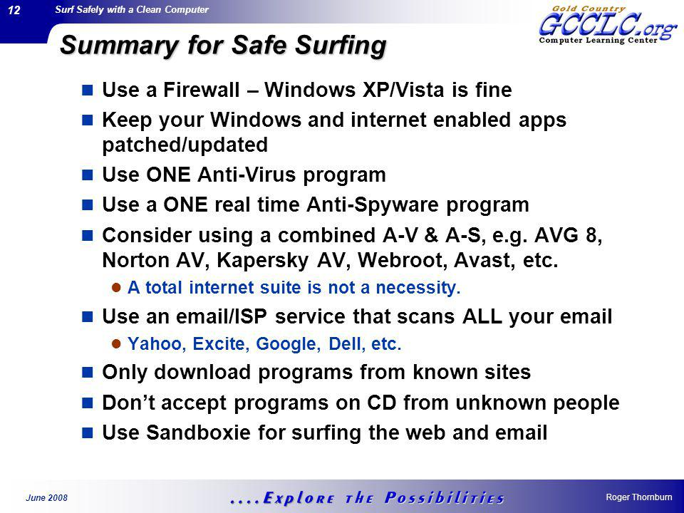 Surf Safely with a Clean Computer Roger Thornburn June 2008 12 Summary for Safe Surfing Use a Firewall – Windows XP/Vista is fine Keep your Windows and internet enabled apps patched/updated Use ONE Anti-Virus program Use a ONE real time Anti-Spyware program Consider using a combined A-V & A-S, e.g.