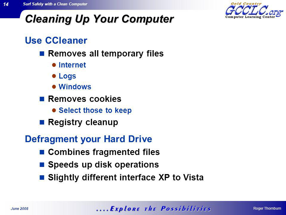 Surf Safely with a Clean Computer Roger Thornburn June 2008 14 Cleaning Up Your Computer Use CCleaner Removes all temporary files Internet Logs Windows Removes cookies Select those to keep Registry cleanup Defragment your Hard Drive Combines fragmented files Speeds up disk operations Slightly different interface XP to Vista