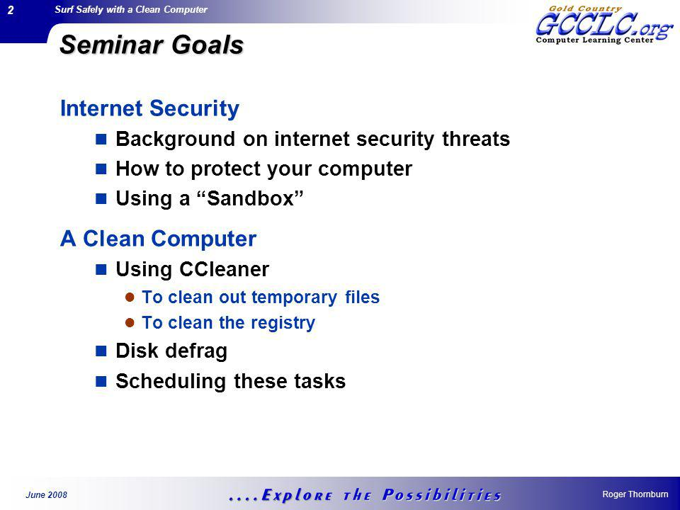 Surf Safely with a Clean Computer Roger Thornburn June 2008 2 Seminar Goals Internet Security Background on internet security threats How to protect your computer Using a Sandbox A Clean Computer Using CCleaner To clean out temporary files To clean the registry Disk defrag Scheduling these tasks