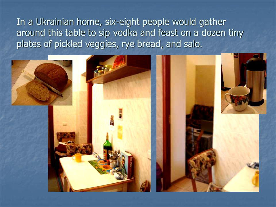 In a Ukrainian home, six-eight people would gather around this table to sip vodka and feast on a dozen tiny plates of pickled veggies, rye bread, and salo.