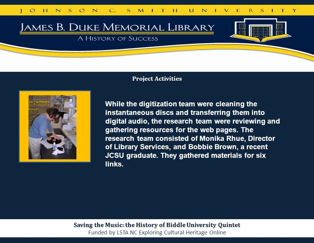 Project Activities Saving the Music: the History of Biddle University Quintet Funded by LSTA NC Exploring Cultural Heritage Online While the digitizat