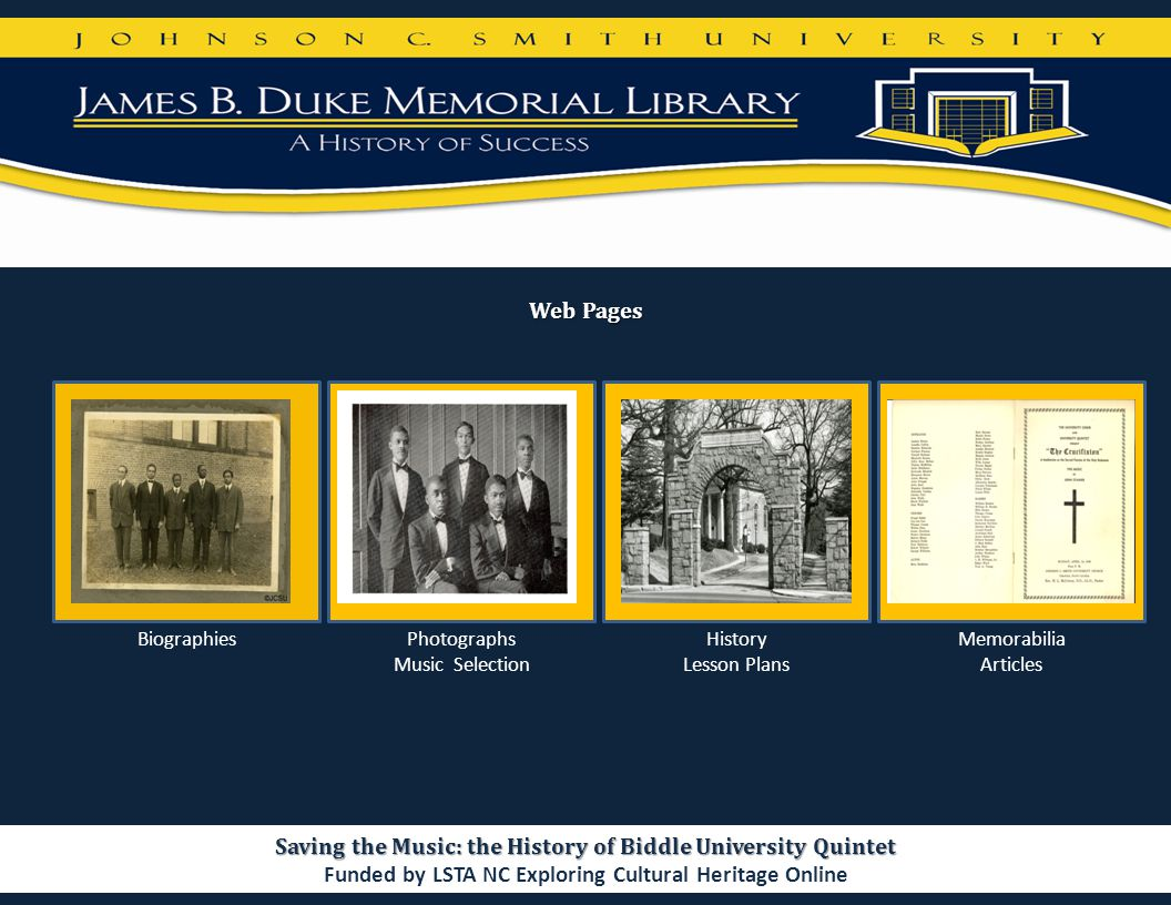 Web Pages Saving the Music: the History of Biddle University Quintet Funded by LSTA NC Exploring Cultural Heritage Online BiographiesPhotographs Music