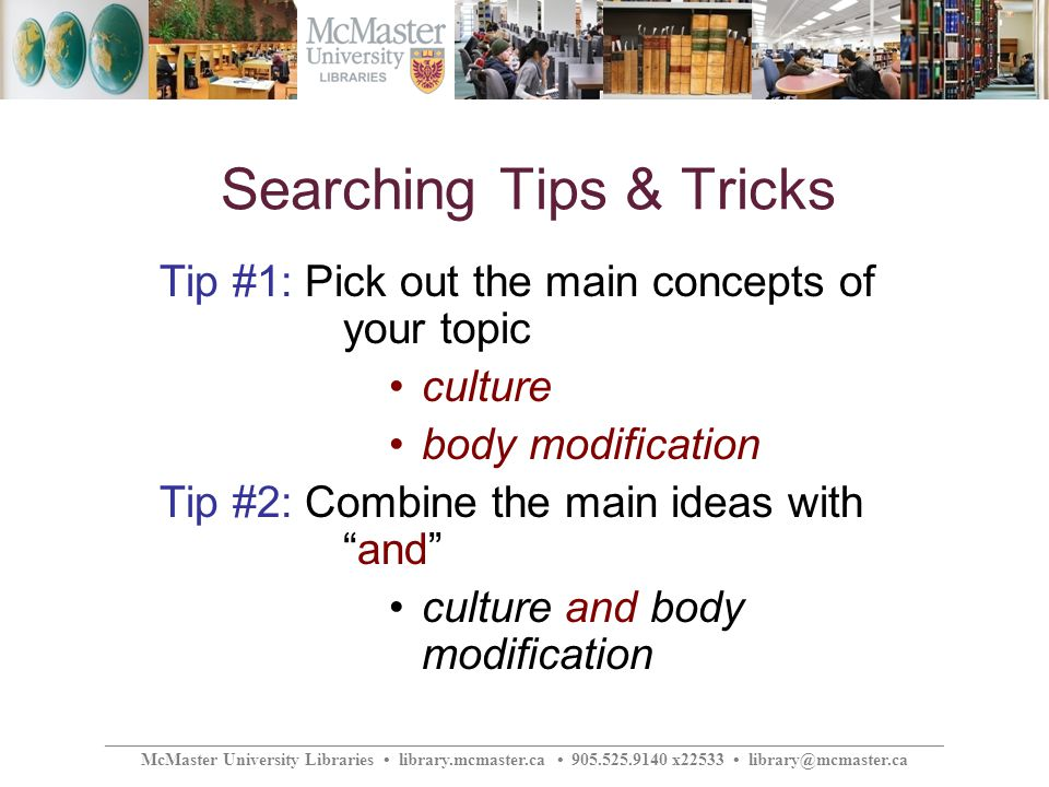 ________________________________________________________________________________________________ McMaster University Libraries library.mcmaster.ca 905.525.9140 x22533 library@mcmaster.ca Searching Tips & Tricks Tip #1: Pick out the main concepts of your topic culture body modification Tip #2: Combine the main ideas withand culture and body modification
