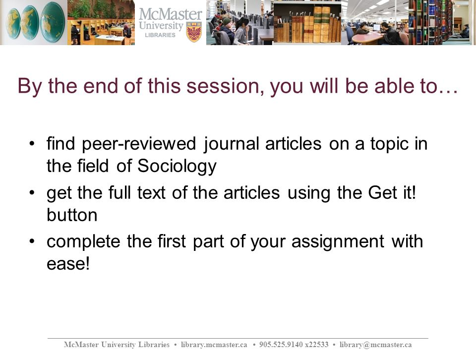 ________________________________________________________________________________________________ McMaster University Libraries library.mcmaster.ca 905.525.9140 x22533 library@mcmaster.ca By the end of this session, you will be able to… find peer-reviewed journal articles on a topic in the field of Sociology get the full text of the articles using the Get it.