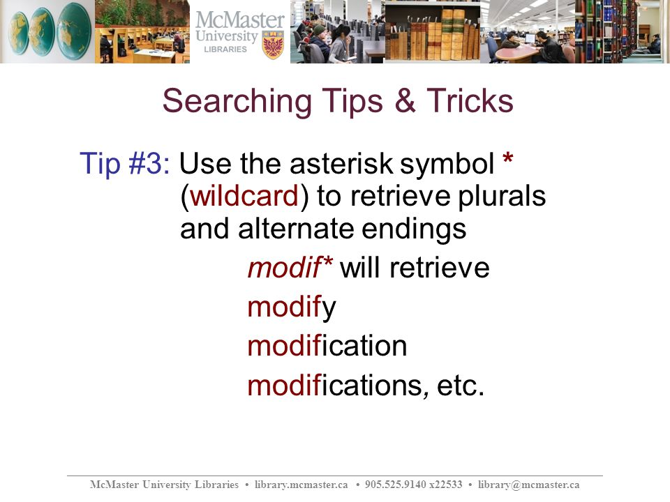 ________________________________________________________________________________________________ McMaster University Libraries library.mcmaster.ca 905.525.9140 x22533 library@mcmaster.ca Searching Tips & Tricks Tip #3: Use the asterisk symbol * (wildcard) to retrieve plurals and alternate endings modif* will retrieve modify modification modifications, etc.