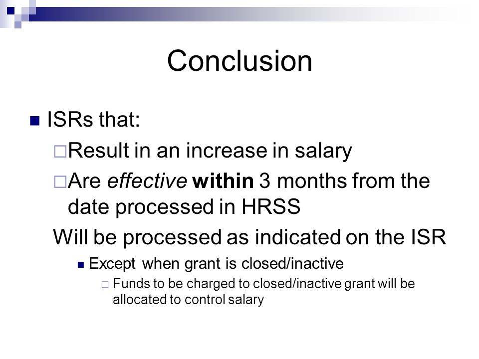 Conclusion ISRs that: Result in an increase in salary Are effective within 3 months from the date processed in HRSS Will be processed as indicated on the ISR Except when grant is closed/inactive Funds to be charged to closed/inactive grant will be allocated to control salary