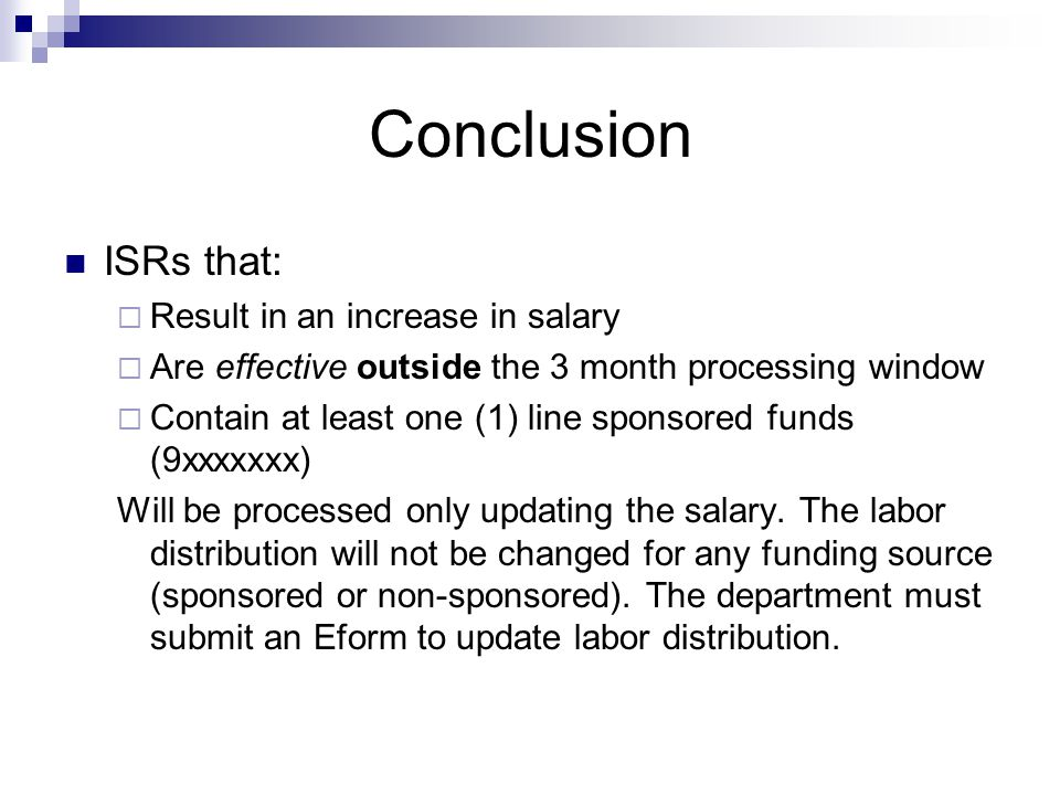 Conclusion ISRs that: Result in an increase in salary Are effective outside the 3 month processing window Contain at least one (1) line sponsored funds (9xxxxxxx) Will be processed only updating the salary.
