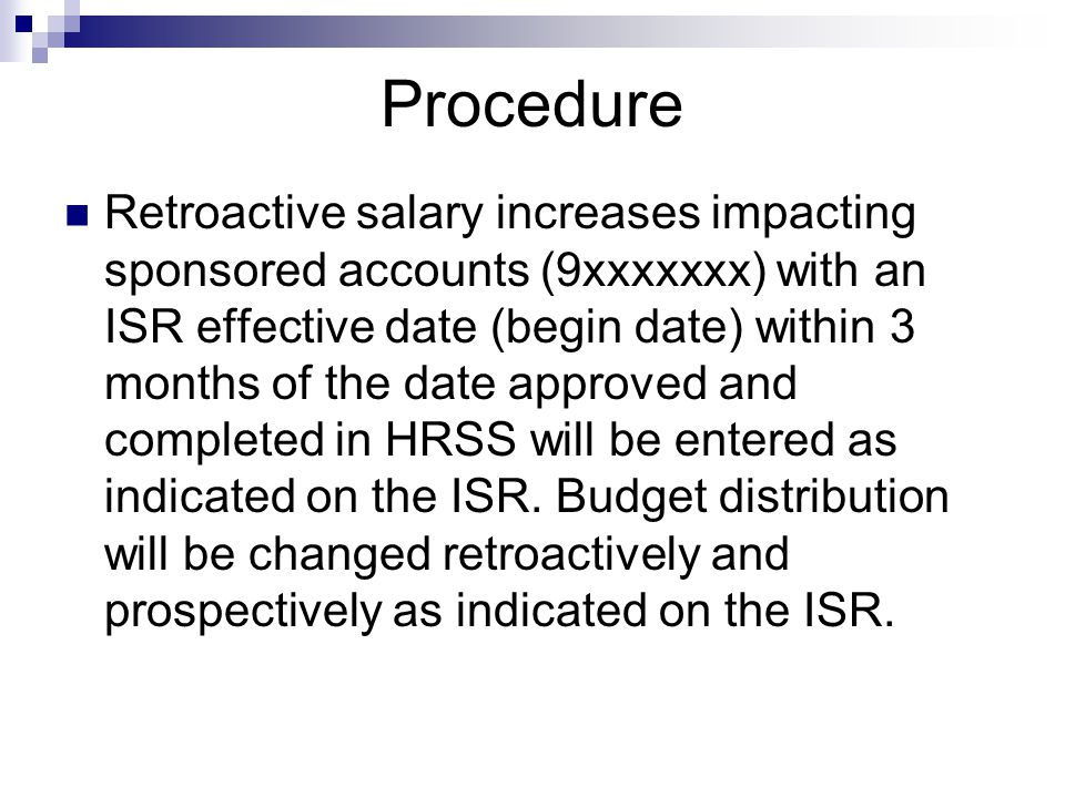 Retroactive salary increases impacting sponsored accounts (9xxxxxxx) with an ISR effective date (begin date) within 3 months of the date approved and completed in HRSS will be entered as indicated on the ISR.