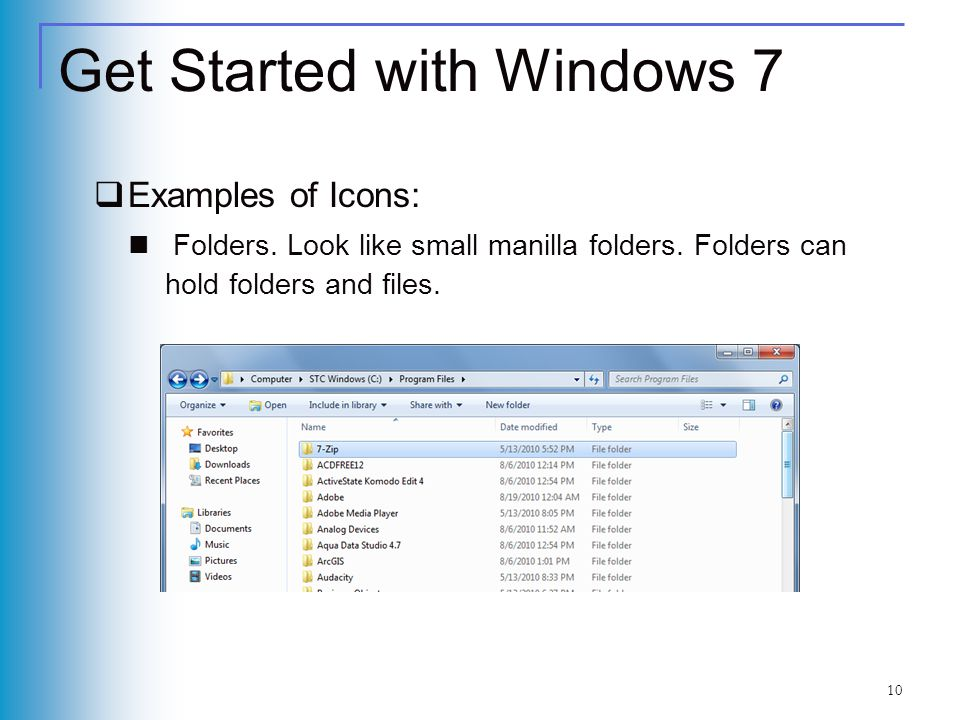 Get Started with Windows 7 Examples of Icons: Folders. Look like small manilla folders. Folders can hold folders and files. 10