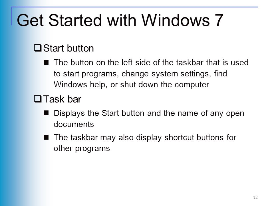 12 Get Started with Windows 7 Start button The button on the left side of the taskbar that is used to start programs, change system settings, find Win