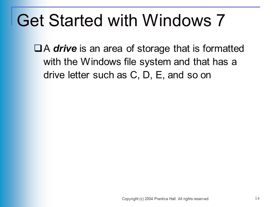 Copyright (c) 2004 Prentice Hall. All rights reserved. 14 Get Started with Windows 7 A drive is an area of storage that is formatted with the Windows