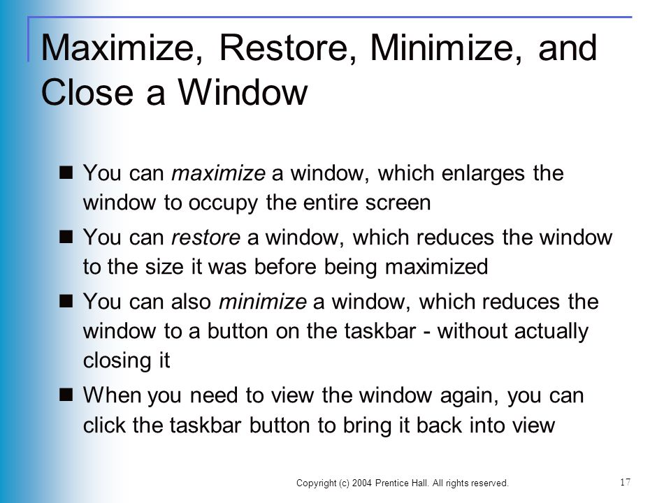 Copyright (c) 2004 Prentice Hall. All rights reserved. 17 Maximize, Restore, Minimize, and Close a Window You can maximize a window, which enlarges th