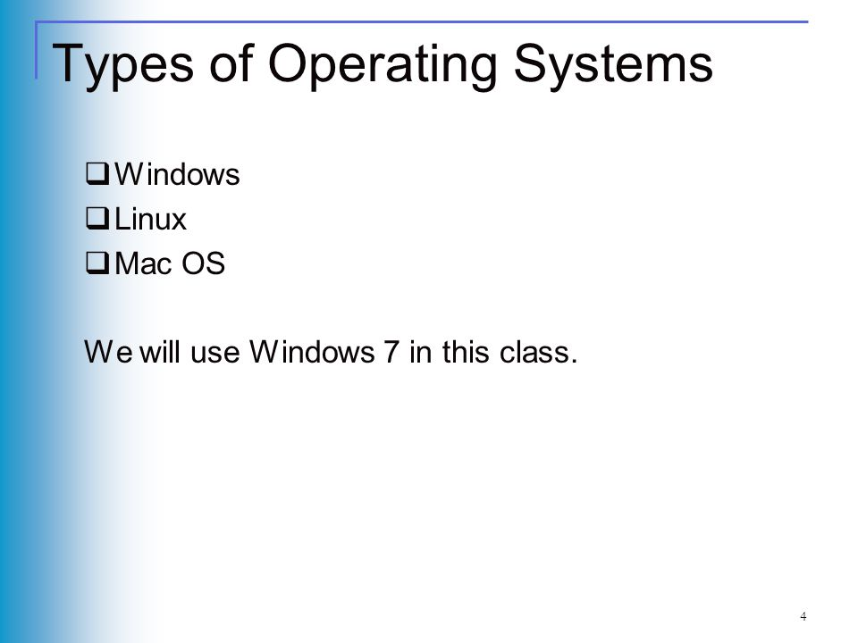 Types of Operating Systems Windows Linux Mac OS We will use Windows 7 in this class. 4