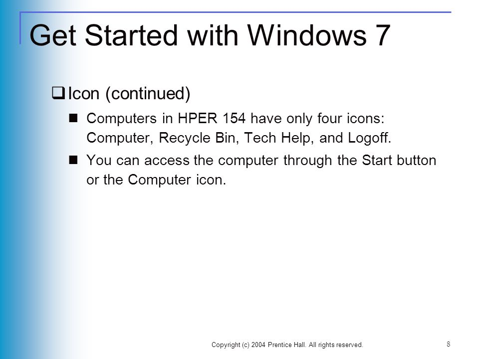 Get Started with Windows 7 Icon (continued) Computers in HPER 154 have only four icons: Computer, Recycle Bin, Tech Help, and Logoff. You can access t