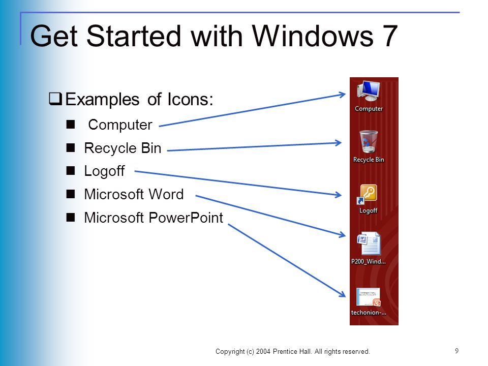 Get Started with Windows 7 Examples of Icons: Computer Recycle Bin Logoff Microsoft Word Microsoft PowerPoint Copyright (c) 2004 Prentice Hall.