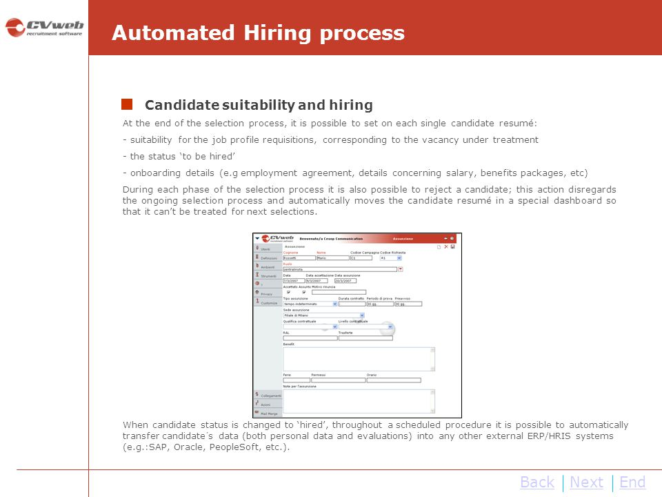 At the end of the selection process, it is possible to set on each single candidate resumé: - suitability for the job profile requisitions, corresponding to the vacancy under treatment - the status to be hired - onboarding details (e.g employment agreement, details concerning salary, benefits packages, etc) During each phase of the selection process it is also possible to reject a candidate; this action disregards the ongoing selection process and automatically moves the candidate resumé in a special dashboard so that it cant be treated for next selections.