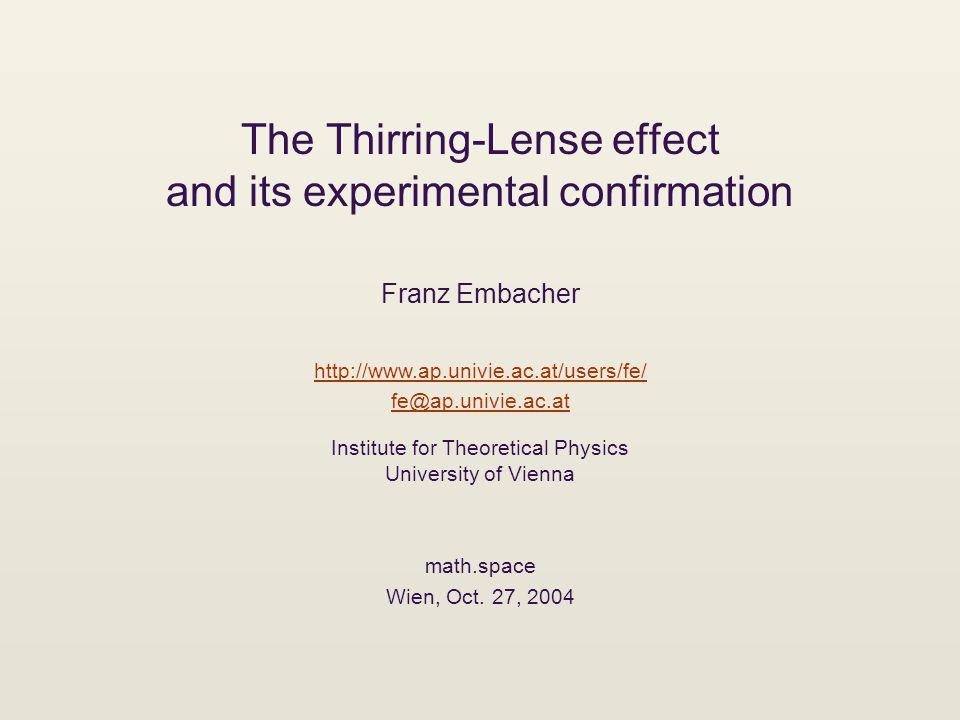 The Thirring-Lense effect and its experimental confirmation Franz Embacher http://www.ap.univie.ac.at/users/fe/ fe@ap.univie.ac.at Institute for Theoretical Physics University of Vienna math.space Wien, Oct.