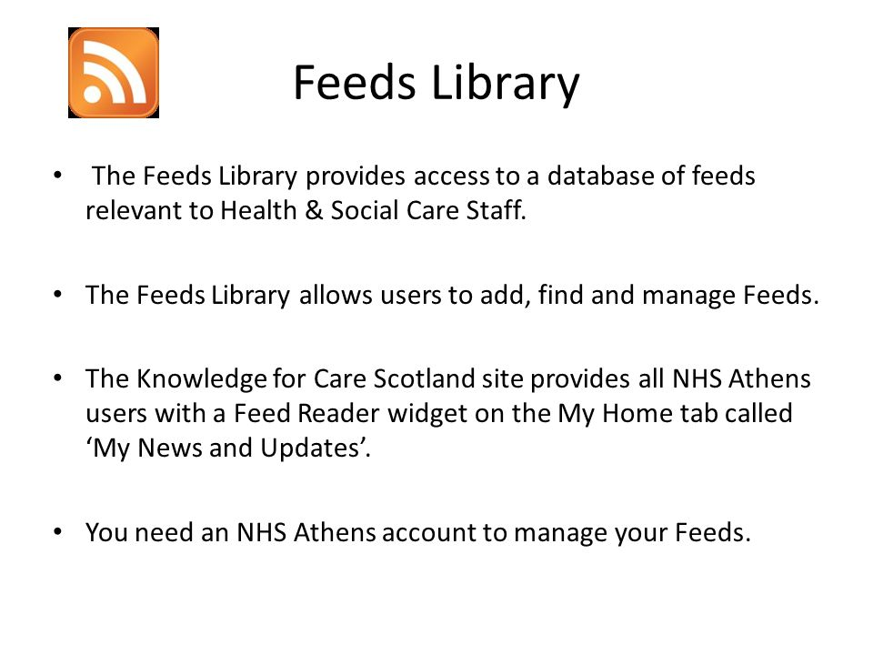Feeds Library The Feeds Library provides access to a database of feeds relevant to Health & Social Care Staff. The Feeds Library allows users to add,