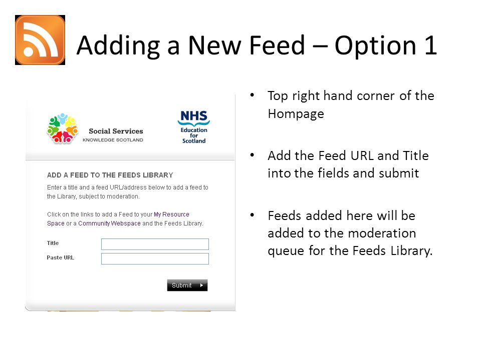 Adding a New Feed – Option 1 Top right hand corner of the Hompage Add the Feed URL and Title into the fields and submit Feeds added here will be added to the moderation queue for the Feeds Library.