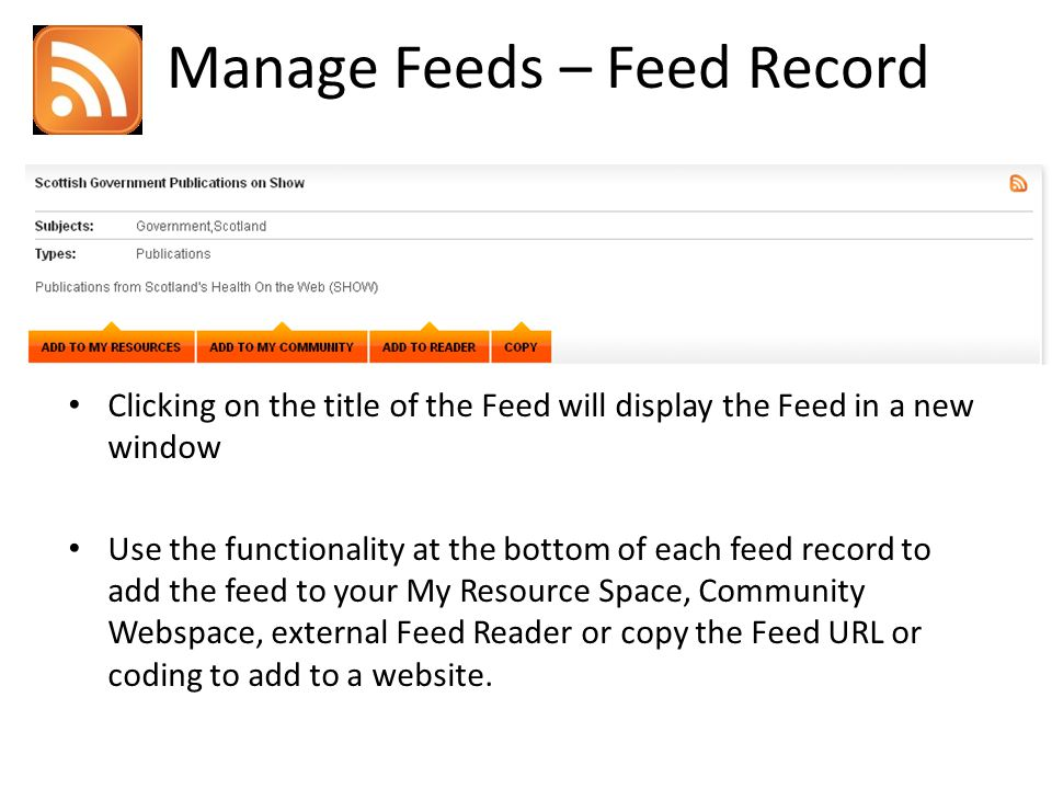 Manage Feeds – Feed Record Clicking on the title of the Feed will display the Feed in a new window Use the functionality at the bottom of each feed record to add the feed to your My Resource Space, Community Webspace, external Feed Reader or copy the Feed URL or coding to add to a website.