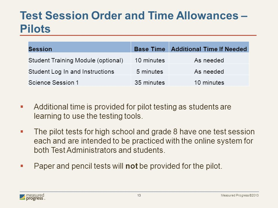 Measured Progress ©2013 13 Test Session Order and Time Allowances – Pilots Additional time is provided for pilot testing as students are learning to use the testing tools.