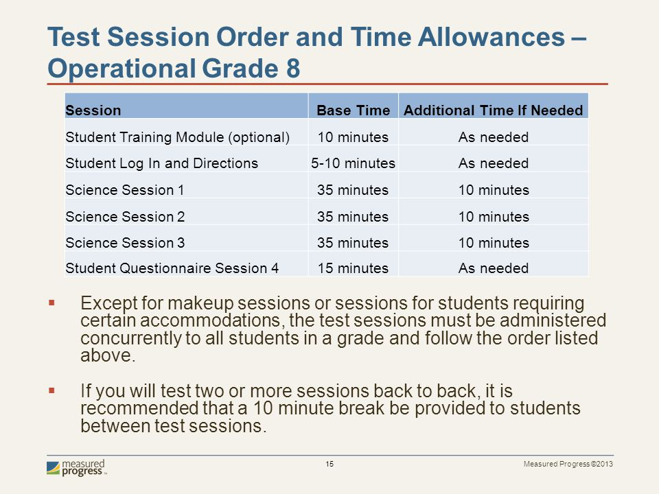 Measured Progress ©2013 15 Test Session Order and Time Allowances – Operational Grade 8 Except for makeup sessions or sessions for students requiring certain accommodations, the test sessions must be administered concurrently to all students in a grade and follow the order listed above.