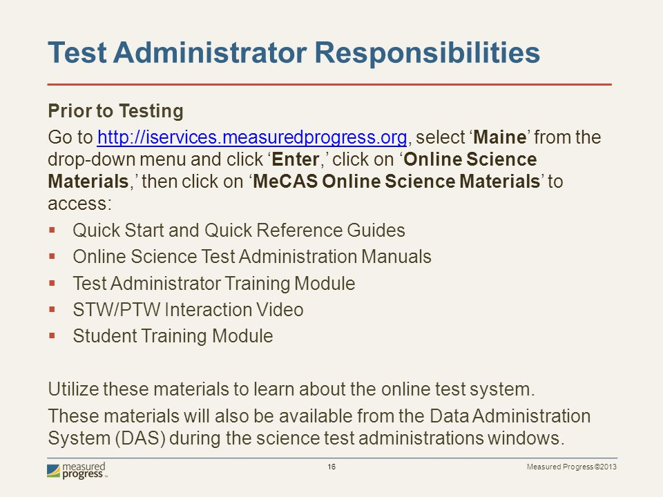 Measured Progress ©2013 16 Test Administrator Responsibilities Prior to Testing Go to http://iservices.measuredprogress.org, select Maine from the drop-down menu and click Enter, click on Online Science Materials, then click on MeCAS Online Science Materials to access:http://iservices.measuredprogress.org Quick Start and Quick Reference Guides Online Science Test Administration Manuals Test Administrator Training Module STW/PTW Interaction Video Student Training Module Utilize these materials to learn about the online test system.
