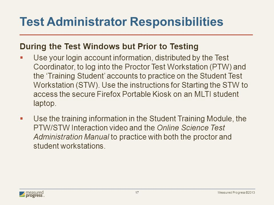 Measured Progress ©2013 17 Test Administrator Responsibilities During the Test Windows but Prior to Testing Use your login account information, distributed by the Test Coordinator, to log into the Proctor Test Workstation (PTW) and the Training Student accounts to practice on the Student Test Workstation (STW).
