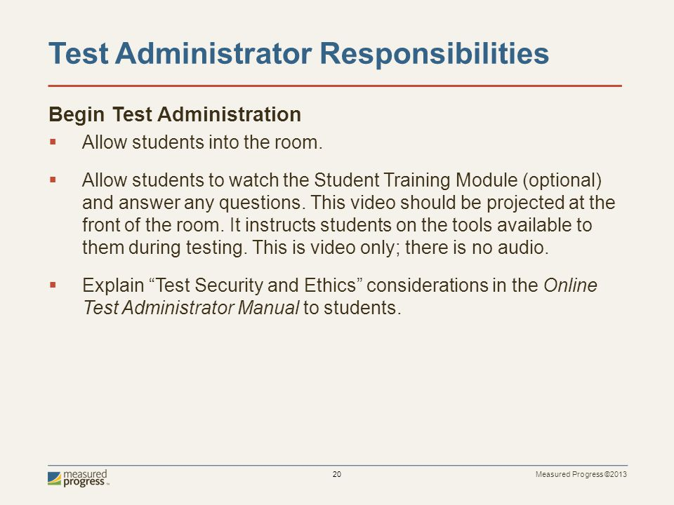 Measured Progress ©2013 20 Test Administrator Responsibilities Begin Test Administration Allow students into the room.