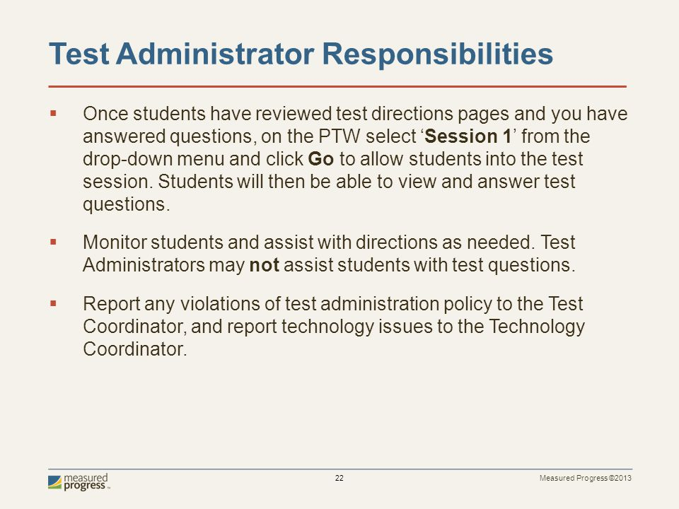 Measured Progress ©2013 22 Test Administrator Responsibilities Once students have reviewed test directions pages and you have answered questions, on the PTW select Session 1 from the drop-down menu and click Go to allow students into the test session.